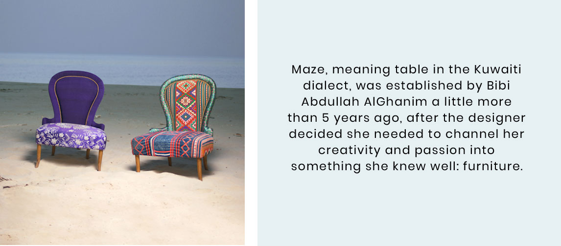 Maze, meaning table in the Kuwaiti dialect, was established in 2010 by Bibi Abdullah AlGhanim,  after she decided the need to channel her creativity and passion into something she knew well, FURNITURE.